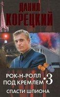 Рок-н-рол под Кремлем-3. Спасти шпиона